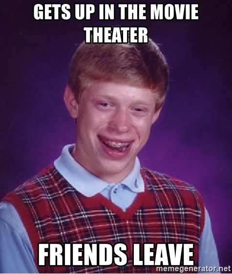 Bad Luck Brian - Gets Up in the movie theater friends leave