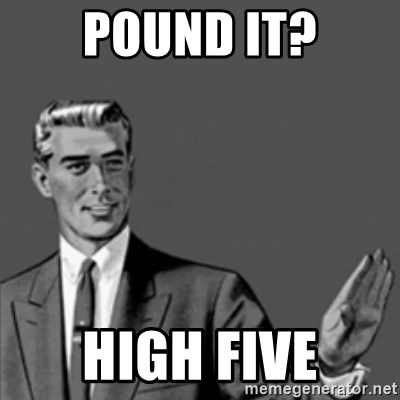 Correction Guy - Pound it? High five