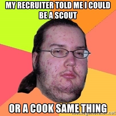 Butthurt Dweller - MY RECRUITER TOLD ME I COULD BE A SCOUT  OR A COOK SAME THING