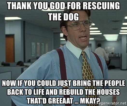 Bill Lumbergh - Thank you god for rescuing the dog Now if you could just bring the people back to life and rebuild the houses that'd greeaat ... mkay?