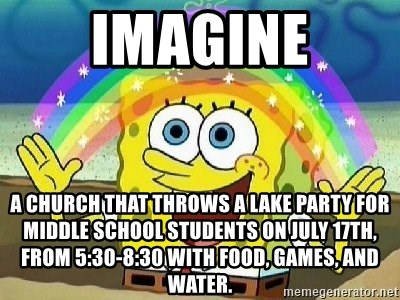 Imagination - Imagine A church that throws a lake party for MIddle School Students on july 17th, from 5:30-8:30 with food, games, and water.