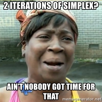 Ain't Nobody got time fo that - 2 iterations of simplex? ain't nobody got time for that