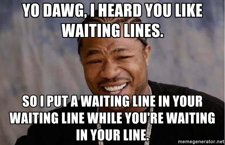 Yo Dawg - Yo Dawg, I heard you like waiting lines. So I put a waiting line in your waiting line while you're waiting in your line.