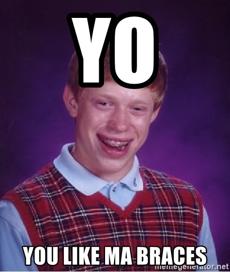 Bad Luck Brian - yo you like ma braces