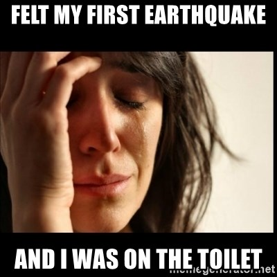 First World Problems - FELT MY FIRST EARTHQUAKE AND I WAS ON THE TOILET