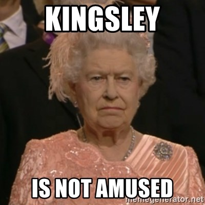 One is not amused - Kingsley is not amused