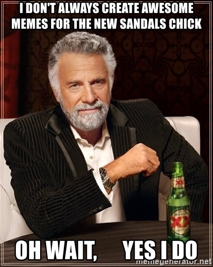 The Most Interesting Man In The World - i don't always create awesome memes for the new sandals chick oh wait,      yes i do