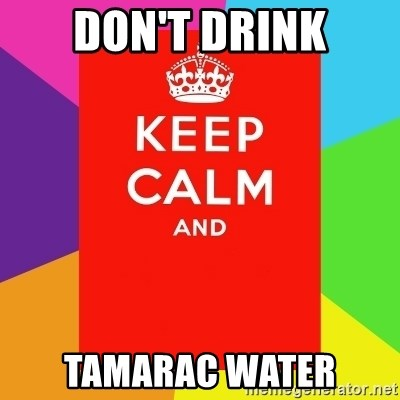 Keep calm and - DON'T DRINK TAMARAC WATER