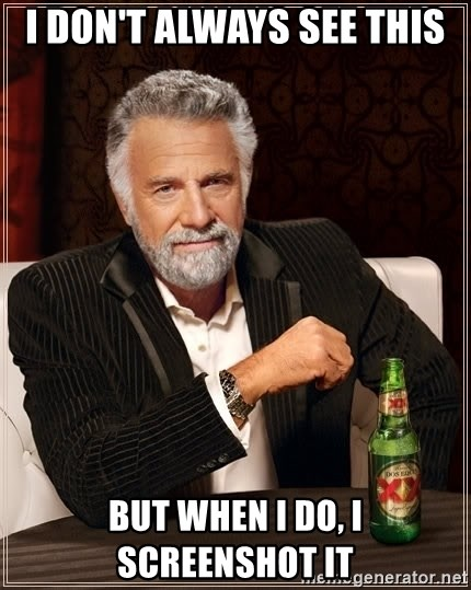 The Most Interesting Man In The World - I Don't always see this but when i do, i screenshot it