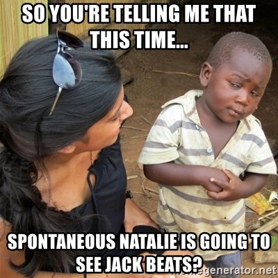 So You're Telling me - So you're telling me that this time... Spontaneous Natalie is going to See jack beats?