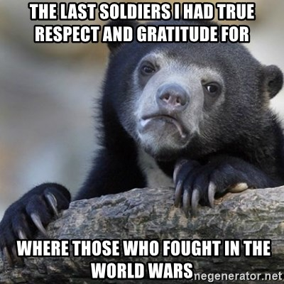 Confession Bear - The last soldiers I had true respect and gratitude for  where those who fought in the world wars