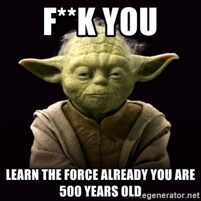 ProYodaAdvice - F**K YOU  LEARN THE FORCE ALREADY YOU ARE 500 YEARS OLD
