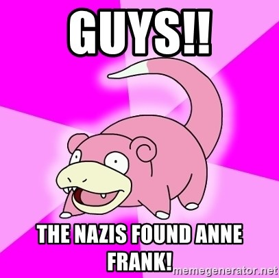 Slowpoke - GUYS!! THE nazis found anne frank!