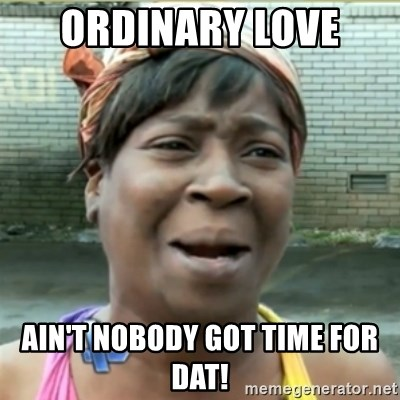 Ain't Nobody got time fo that - Ordinary love  ain't nobody got time for dat!