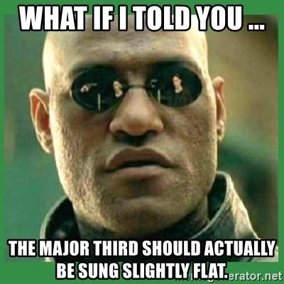 Matrix Morpheus - what if i told you ... the major third should actually be sung slightly flat.