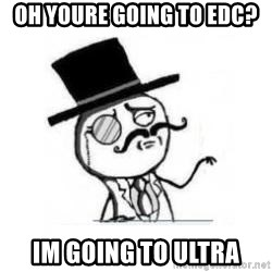 Feel Like A Sir - Oh youre going to edc? Im going to ultra