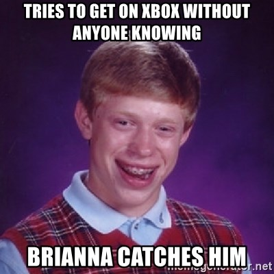 Bad Luck Brian - TRIES TO GET ON XBOX WITHOUT ANYONE KNOWING BRIANNA CATCHES HIM
