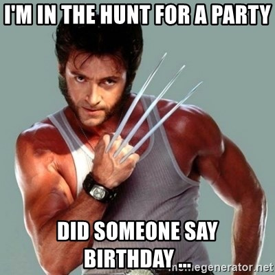 Wolverine - I'm in the hunt for a party did someone say birthday ...