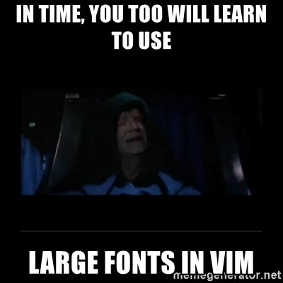 Emperor Palpatine - IN TIME, YOU too WILL LEARN to USE large fonts in vim