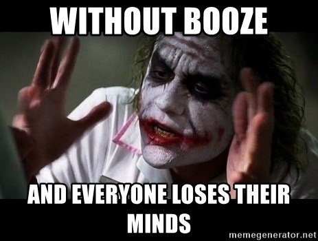joker mind loss - WITHOUT BOOZE and everyone loses their minds