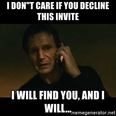 """liam neeson taken - I DON""""T CARE IF YOU DECLINE THIS INVITE I WILL FIND YOU, AND I WILL..."""