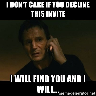 liam neeson taken - I DON'T CARE IF YOU DECLINE THIS INVITE I WILL FIND YOU AND I WILL...