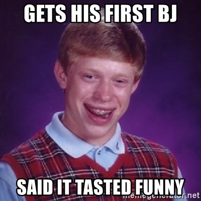Bad Luck Brian - GETS HIS FIRST BJ SAID IT TASTED FUNNY