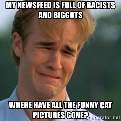 Crying Dawson - My Newsfeed is full of racists and biggots Where have all the funny cat pictures gone?