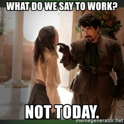What do we say to the god of death ?  - WHAT DO WE SAY TO WORK? NOT TODAY.