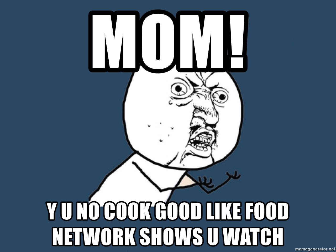 Y U No - Mom! Y u no cook good like food network shows u watch