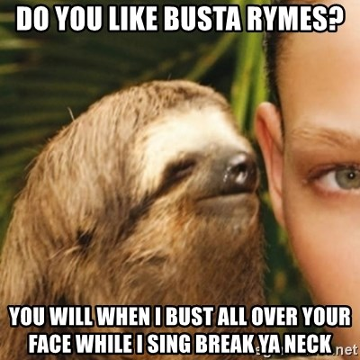 Whispering sloth - do you like busta rymes? you will when i bust all over your face while i sing break ya neck