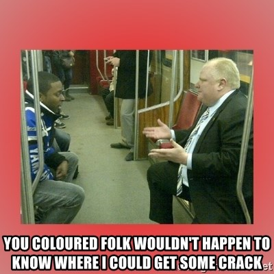 Rob Ford - you coloured folk wouldn't happen to know where i could get some crack