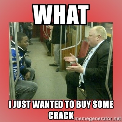 Rob Ford - what i just wanted to buy some crack