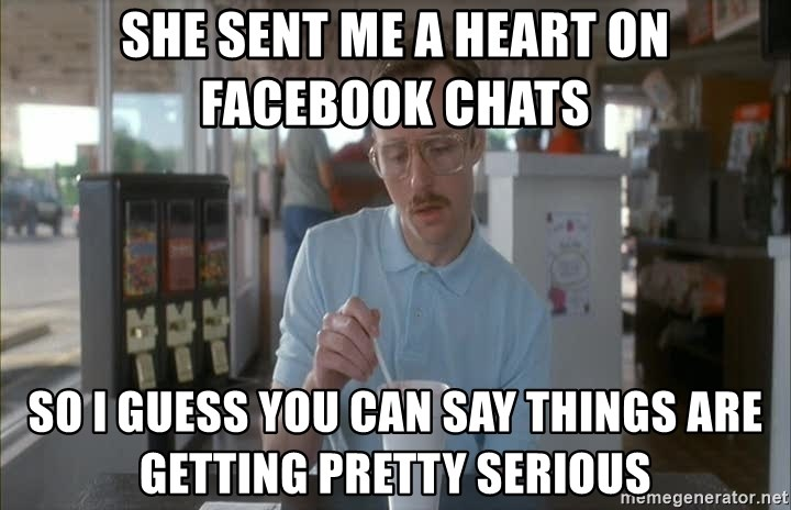 Things are getting pretty Serious (Napoleon Dynamite) - she sent me a heart on facebook chats so i guess you can say things are getting pretty serious