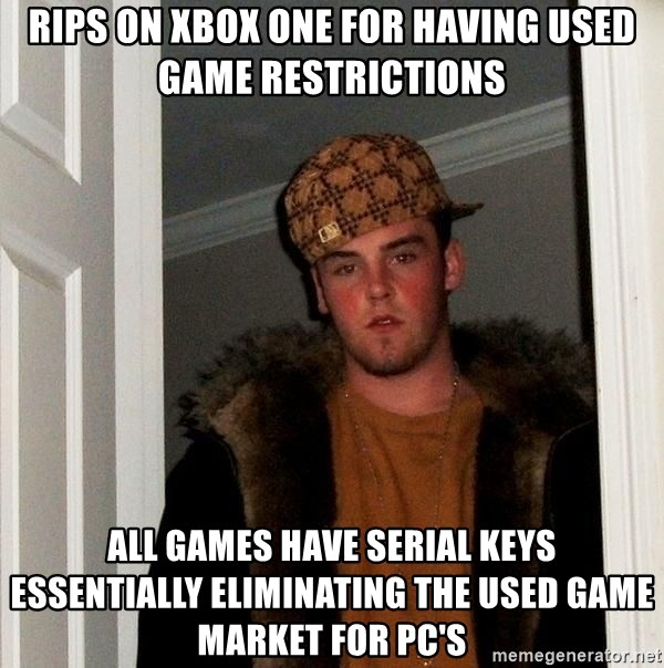 Scumbag Steve - Rips on XBOX one for having used game restrictions All games have serial keys  essentially eliminating the used game market for PC's