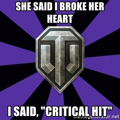 "World of Tanks - she said I broke her heart i said, ""critical hit"""