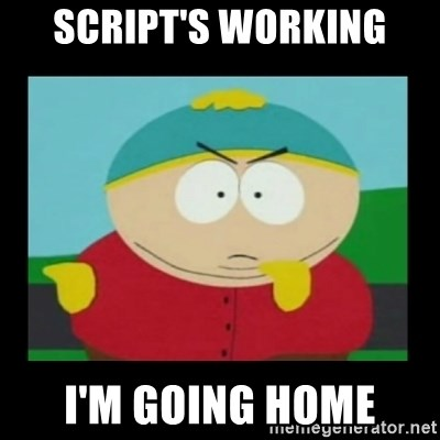 Screw you guys, I'm going home - Script's working I'm going home