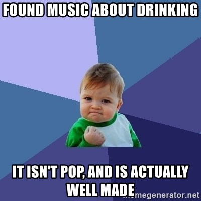 Success Kid - Found music about drinking it isn't pop, and is actually well made