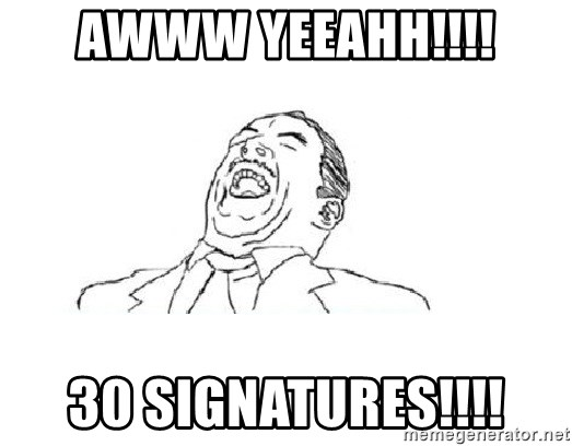 Aw yeah - awww yeeahh!!!! 30 signatures!!!!