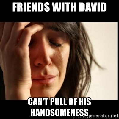 First World Problems - Friends with David Can't pull of his Handsomeness