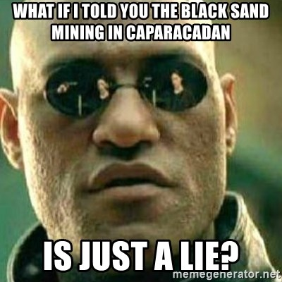 What If I Told You - what if i told you the black sand mining in caparacadan is just a lie?