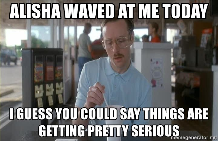 I guess you could say things are getting pretty serious - AliSha waved at me today I guess you could say things are getting pretty serious
