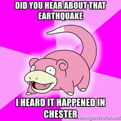 Slowpoke - did you hear about that earthquake i heard it happened in chester