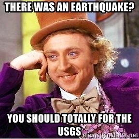 Willy Wonka - there was an earthquake? You should TOTALLY for the usgs