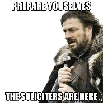 Prepare yourself - prepare youselves the soliciters are here