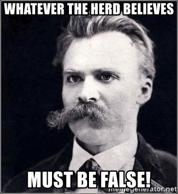 Nietzsche - whatever the herd believes must be false!