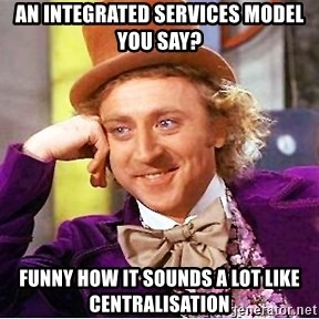 Willy Wonka - An integrated services model you say? funny how it sounds a lot like centralisation