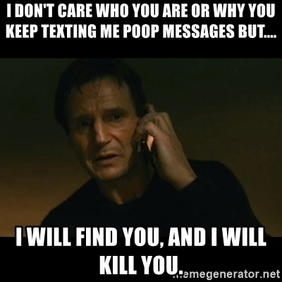 liam neeson taken - i don't care who you are or why you keep texting me poop messages but.... i will find you, and i will kill you.