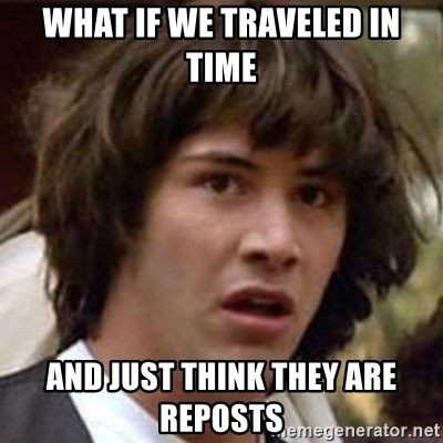 Conspiracy Keanu - WHAT IF we traveled in time and just think they are reposts