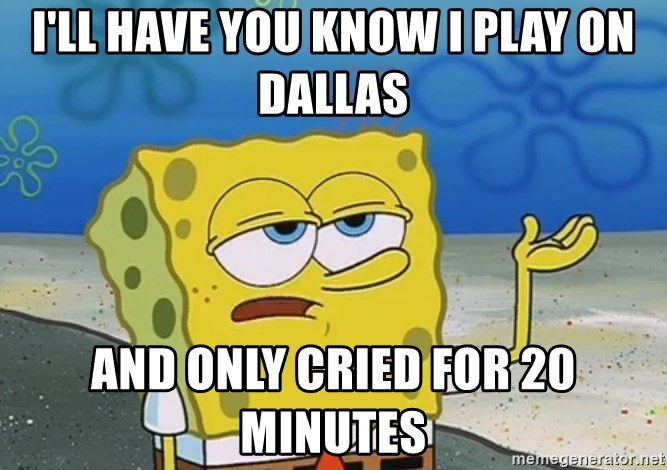 I'll have you know Spongebob - I'll have you know i play on dallas and only cried for 20 minutes